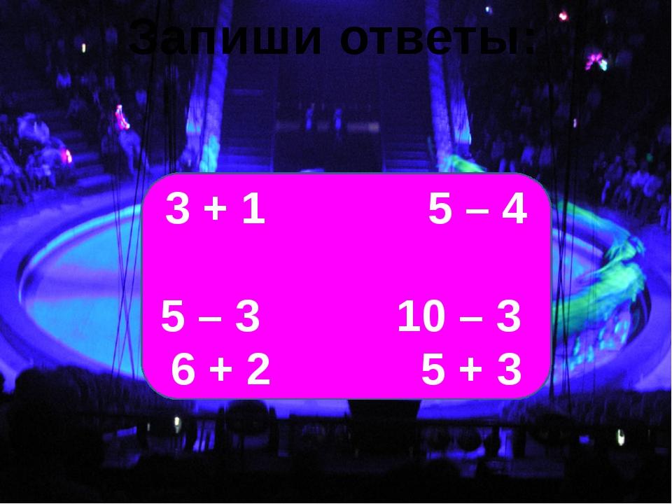 Запиши ответы: 3 + 1 5 – 4 5 – 3 10 – 3 6 + 2 5 + 3
