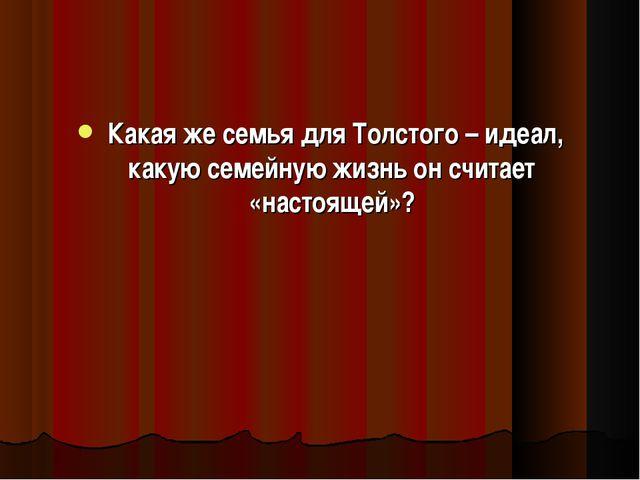 Какая же семья для Толстого – идеал, какую семейную жизнь он считает «настоя...