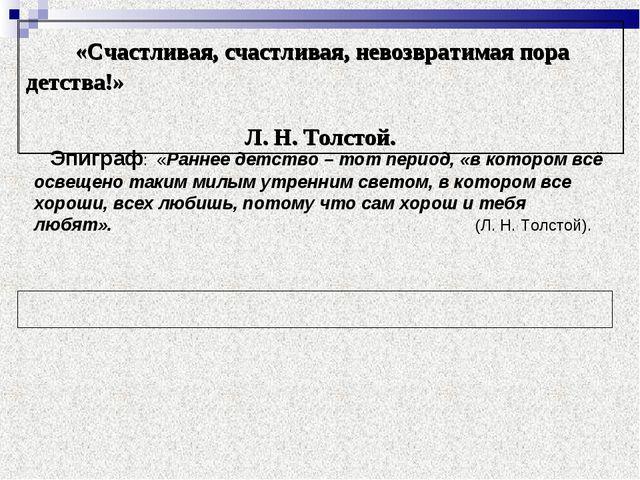 «Счастливая, счастливая, невозвратимая пора детства!» Л. Н. Толстой. Э...