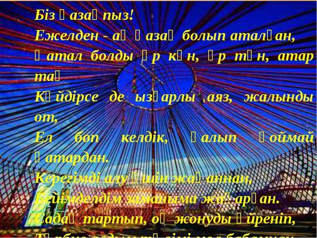 Біз қазақпыз! Ежелден - ақ қазақ болып аталған, Қатал болды әр күн, әр түн, а...