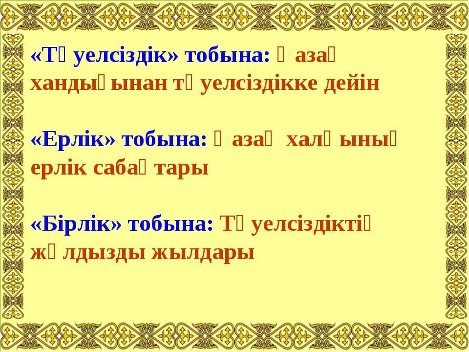 «Тәуелсіздік» тобына: Қазақ хандығынан тәуелсіздікке дейін «Ерлік» тобына: Қа...