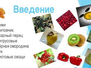 Введение -Киви -шиповник -красный перец -цитрусовые -чёрная смородина -лук -