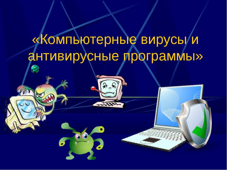 «Компьютерные вирусы и антивирусные программы»