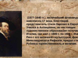 Питер Пауль Ру́бенс (1577-1640 гг.), величайший фламандский живописец 17 века