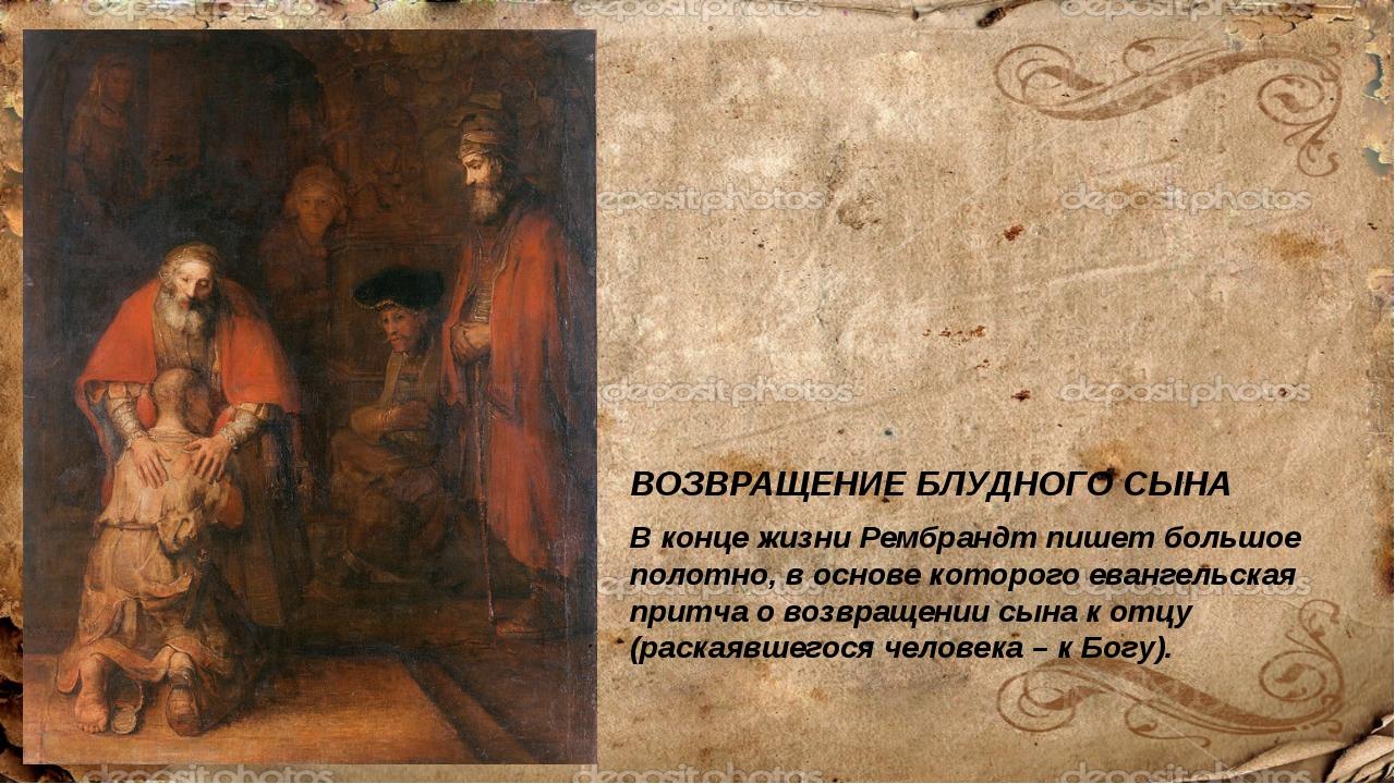 ВОЗВРАЩЕНИЕ БЛУДНОГО СЫНА В конце жизни Рембрандт пишет большое полотно, в ос...