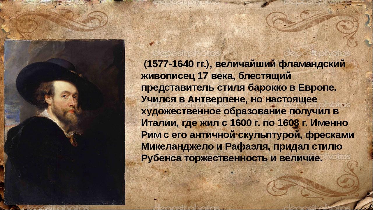 Питер Пауль Ру́бенс (1577-1640 гг.), величайший фламандский живописец 17 века...