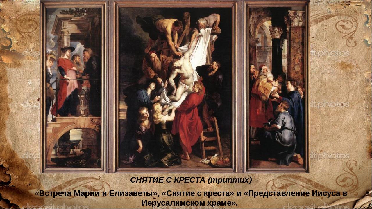СНЯТИЕ С КРЕСТА (триптих) «Встреча Марии и Елизаветы», «Снятие с креста» и «П...