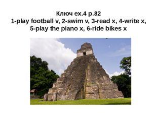 Ключ ex.4 p.82 1-play football v, 2-swim v, 3-read x, 4-write x, 5-play the p