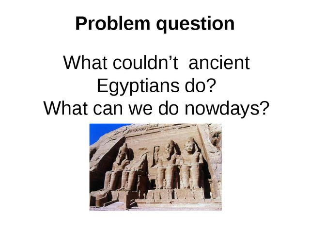 Problem question What couldn't ancient Egyptians do? What can we do nowdays?