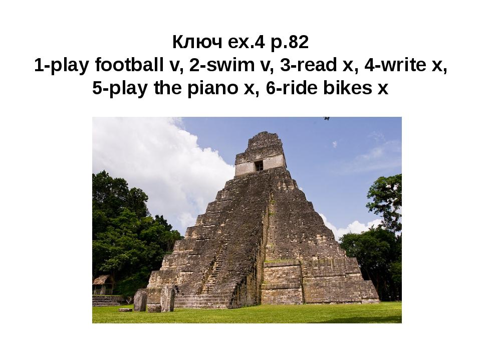 Ключ ex.4 p.82 1-play football v, 2-swim v, 3-read x, 4-write x, 5-play the p...