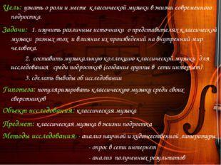 Цель: узнать о роли и месте классической музыки в жизни современного подростк