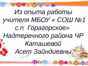 Из опыта работы учителя МБОУ « СОШ №1 с.п Горагорское» Надтеречного района ЧР