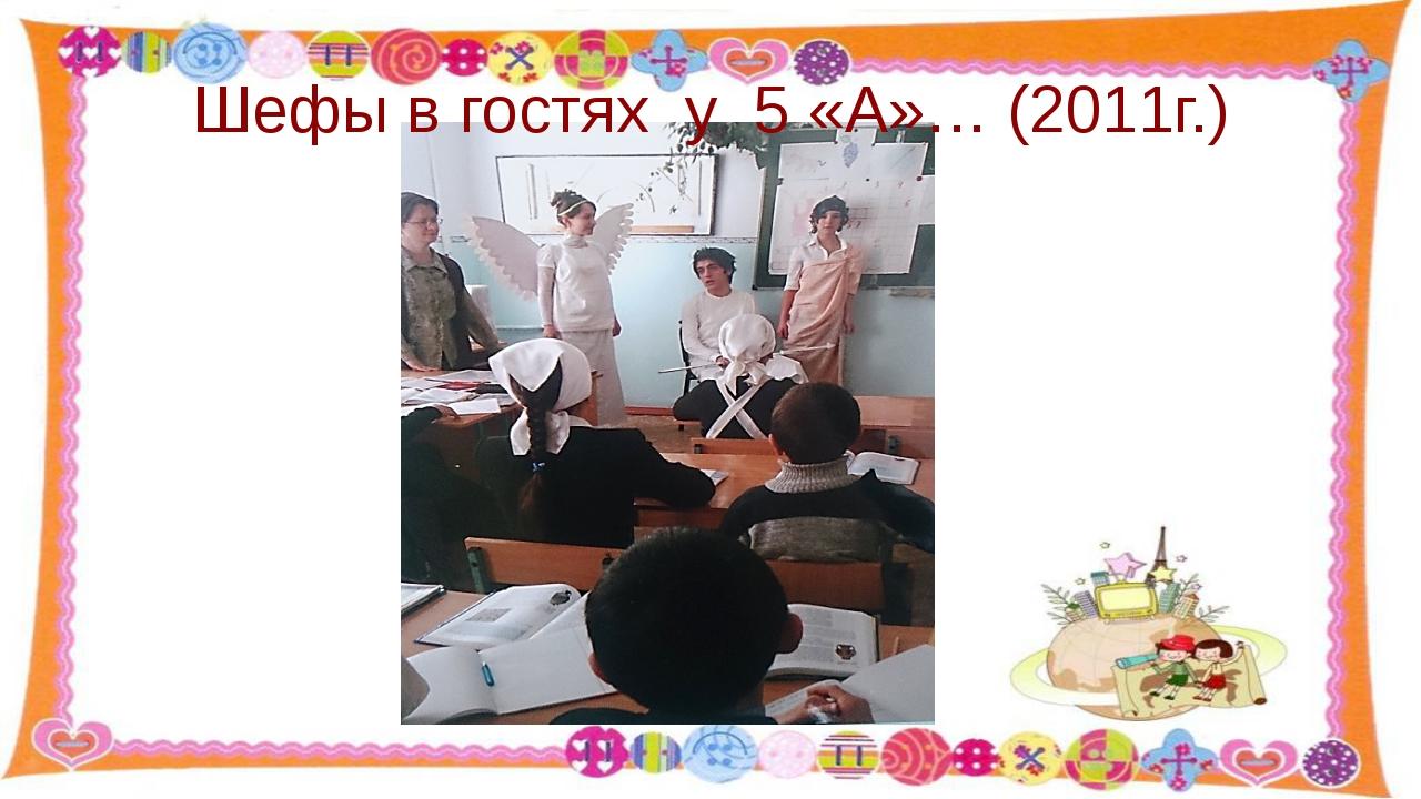 Шефы в гостях у 5 «А»… (2011г.)