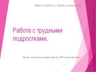 Работа с трудными подростками. МБОУ «СОШ № 3 с УИОП» г.Сосногорска Автор: зам
