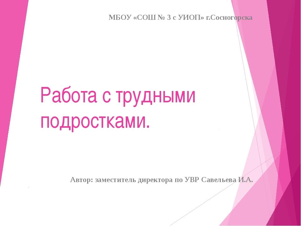 Работа с трудными подростками. МБОУ «СОШ № 3 с УИОП» г.Сосногорска Автор: зам...