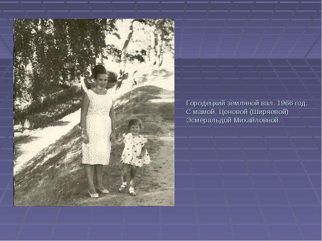 Городецкий земляной вал. 1966 год. С мамой, Ценовой (Ширяевой) Эсмеральдой Ми...