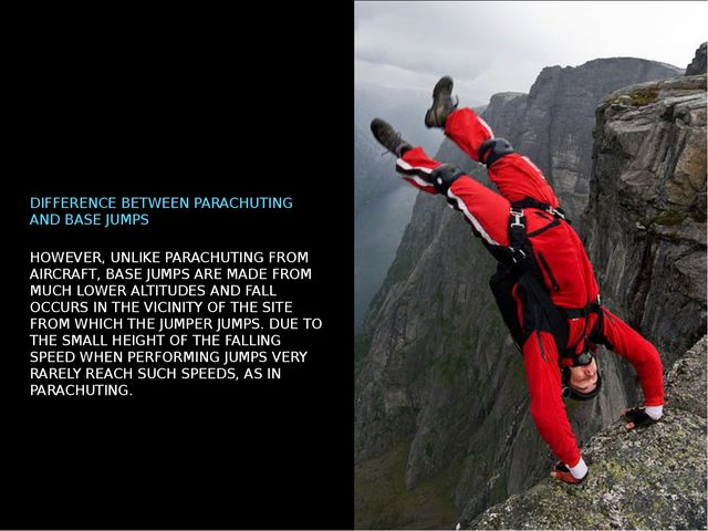 HOWEVER, UNLIKE PARACHUTING FROM AIRCRAFT, BASE JUMPS ARE MADE FROM MUCH LOWE...