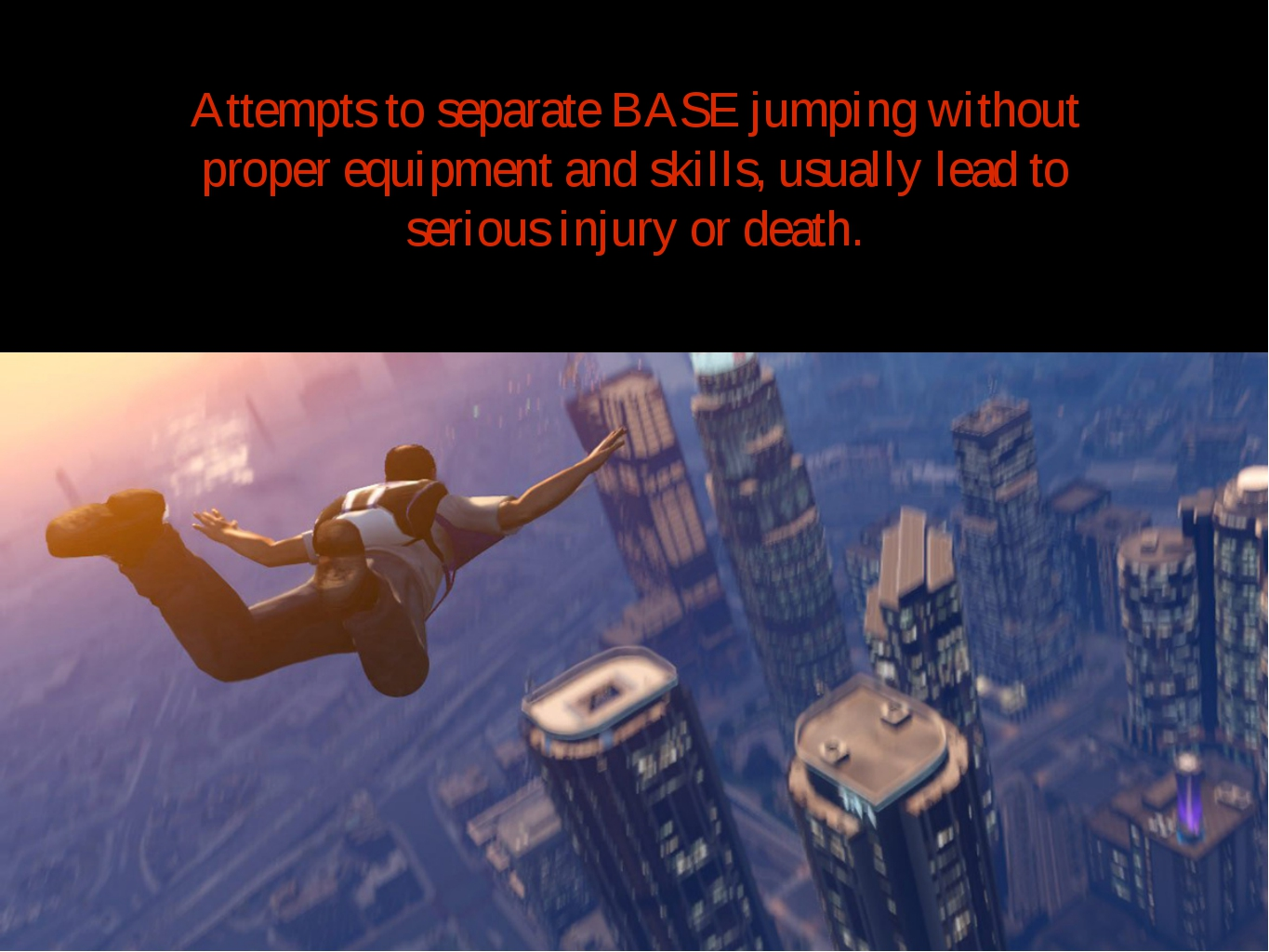 Attempts to separate BASE jumping without proper equipment and skills, usuall...