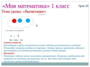«Моя математика» 1 класс Урок 20 Тема урока: «Вычитание» Советы учителю. През