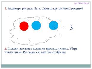 1. Рассмотри рисунок Пети. Сколько кругов на его рисунке? 3 2. Положи на стол