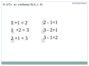 В «РТ» из учебника № 6, с. 41 1 +1 = 2 2 +1 = 3 1 +2 = 3 2 - 1=1 3 - 2=1 3 -