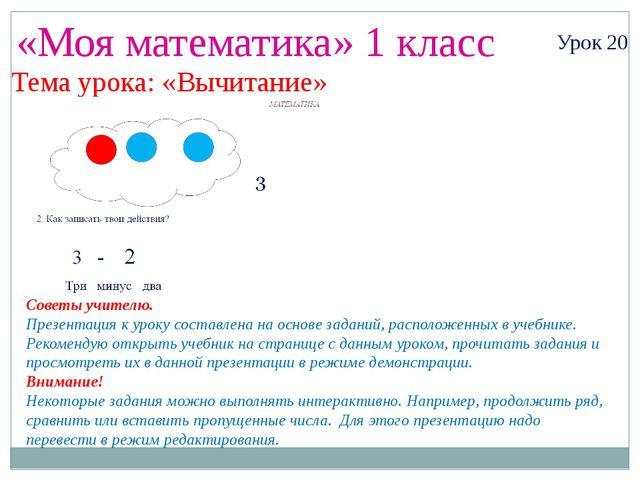 «Моя математика» 1 класс Урок 20 Тема урока: «Вычитание» Советы учителю. През...