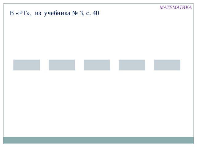 В «РТ», из учебника № 3, с. 40 МАТЕМАТИКА