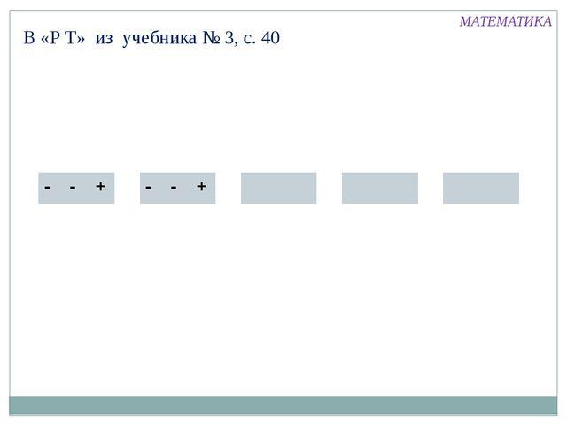 В «Р Т» из учебника № 3, с. 40 МАТЕМАТИКА - - + - - +