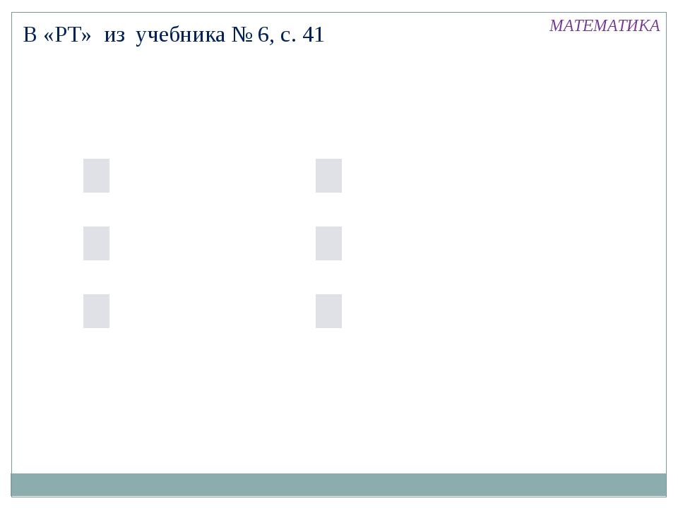 В «РТ» из учебника № 6, с. 41 МАТЕМАТИКА