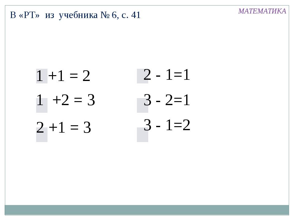 В «РТ» из учебника № 6, с. 41 1 +1 = 2 2 +1 = 3 1 +2 = 3 2 - 1=1 3 - 2=1 3 -...