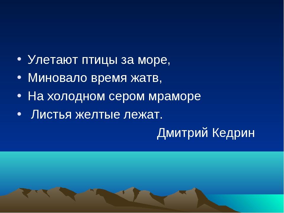 Улетают птицы за море, Миновало время жатв, На холодном сером мраморе Листья...