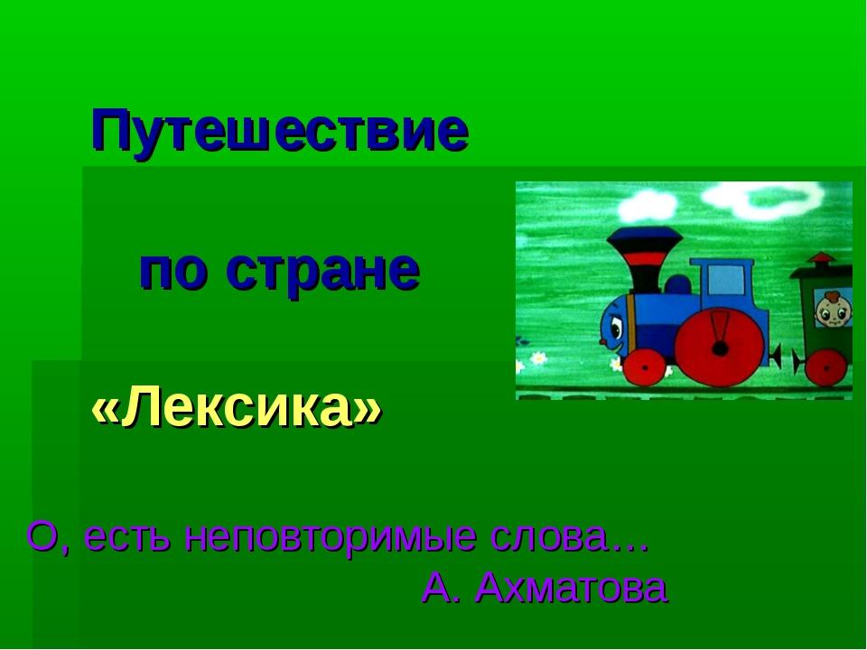Путешествие по стране «Лексика» О, есть неповторимые слова… А. Ахматова