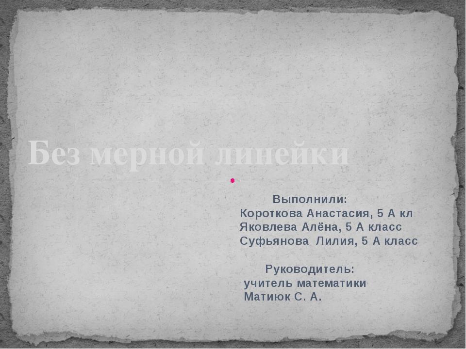 Без мерной линейки Выполнили: Короткова Анастасия, 5 А кл Яковлева Алёна, 5 А...