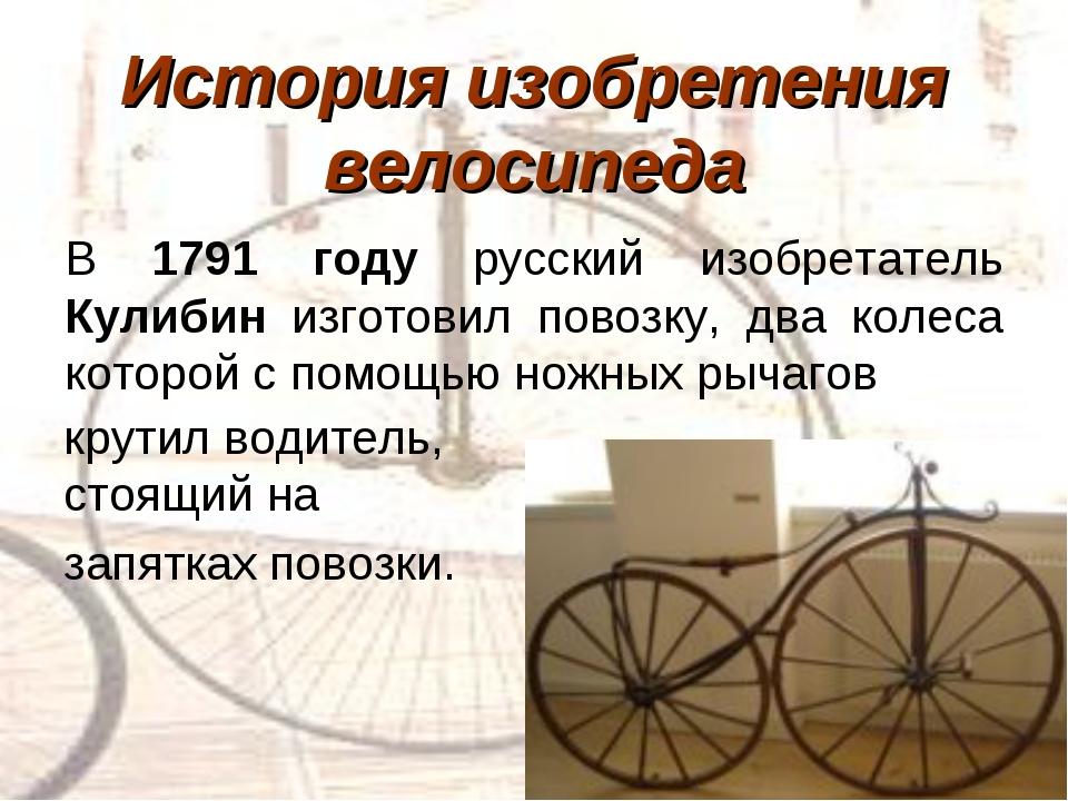История изобретения велосипеда В 1791 году русский изобретатель Кулибин изгот...