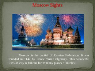 Moscow is the capital of Russian Federation. It was founded in 1147 by Princ