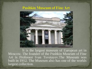 It is the largest museum of European art in Moscow. The founder of the Pushk