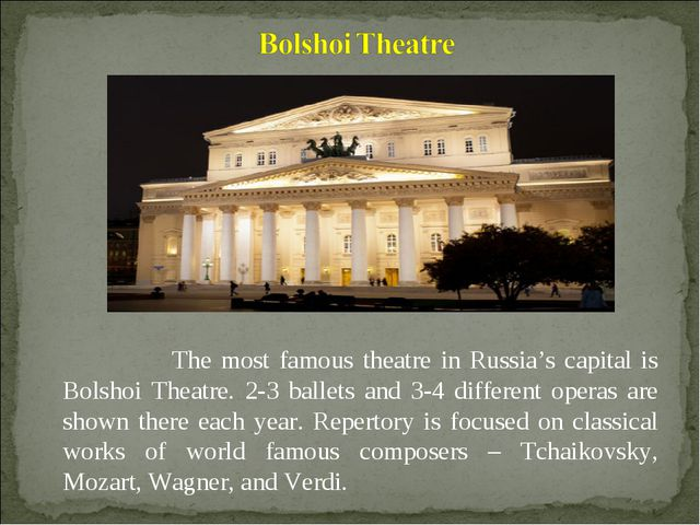 The most famous theatre in Russia's capital is Bolshoi Theatre. 2-3 ballets...