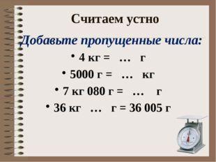 Считаем устно Добавьте пропущенные числа: 4 кг = … г 5000 г = … кг 7 кг 080 г