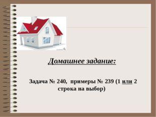 Домашнее задание: Задача № 240, примеры № 239 (1 или 2 строка на выбор)