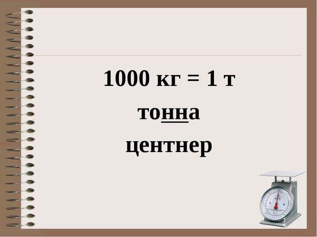 1000 кг = 1 т тонна центнер