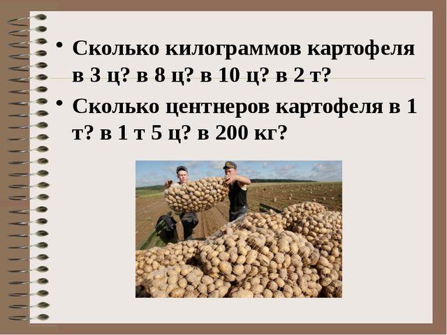 Сколько килограммов картофеля в 3 ц? в 8 ц? в 10 ц? в 2 т? Сколько центнеров...