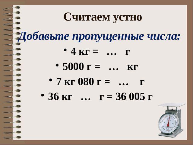 Считаем устно Добавьте пропущенные числа: 4 кг = … г 5000 г = … кг 7 кг 080 г...