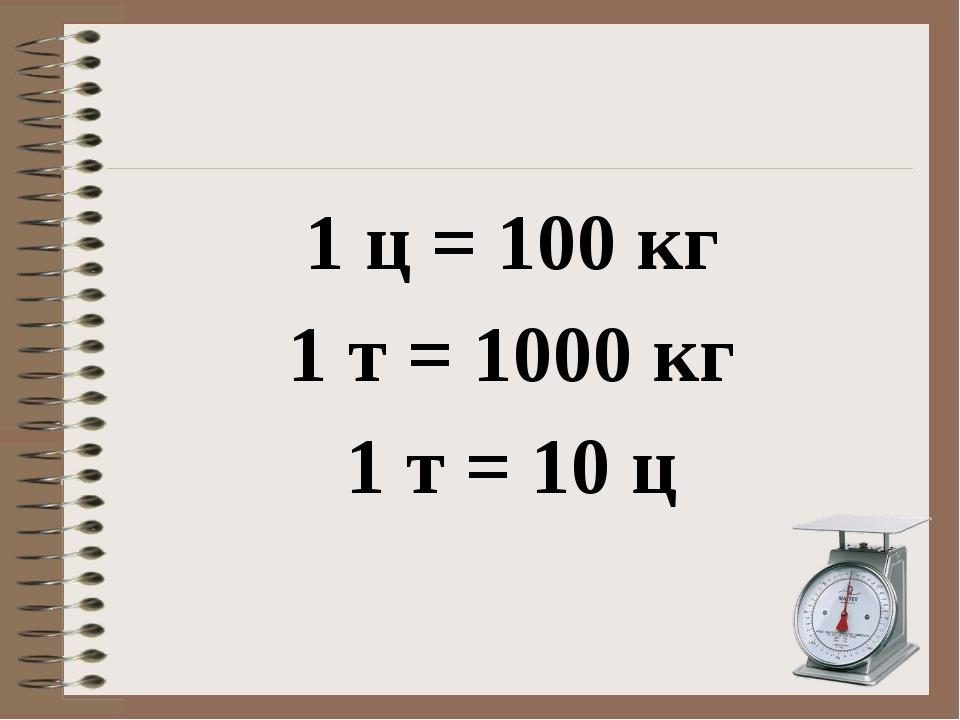 1 ц = 100 кг 1 т = 1000 кг 1 т = 10 ц