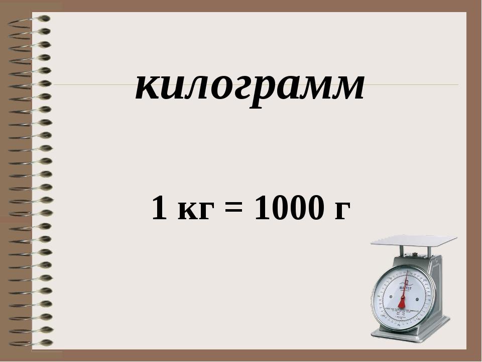 килограмм 1 кг = 1000 г