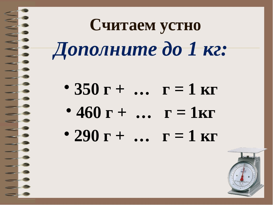 Считаем устно Дополните до 1 кг: 350 г + … г = 1 кг 460 г + … г = 1кг 290 г +...