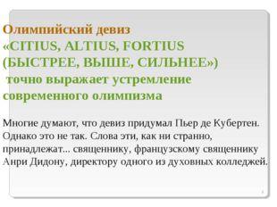 * Олимпийский девиз «CITIUS, ALTIUS, FORTIUS (БЫСТРЕЕ, ВЫШЕ, СИЛЬНЕЕ») точно