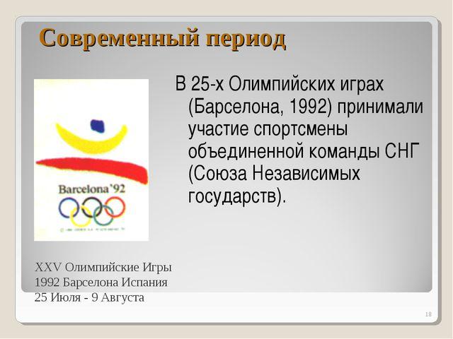 Современный период В 25-х Олимпийских играх (Барселона, 1992) принимали участ...