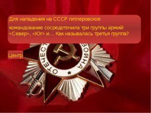 Для нападения на СССР гитлеровское командование сосредоточила три группы арм