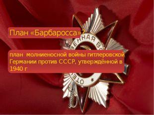 План «Барбаросса»? план молниеносной войны гитлеровской Германии против СССР