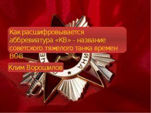 Как расшифровывается аббревиатура «КВ» - название советского тяжелого танка